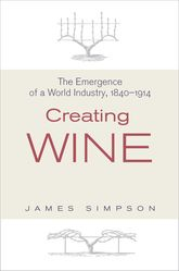Creating WineThe Emergence of a World Industry, 1840-1914$