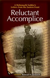 Reluctant AccompliceA Wehrmacht Soldier's Letters from the Eastern Front$