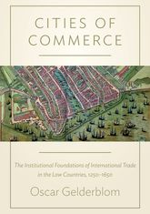 Cities of CommerceThe Institutional Foundations of International Trade in the Low Countries, 1250-1650