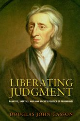 Liberating JudgmentFanatics, Skeptics, and John Locke's Politics of Probability$