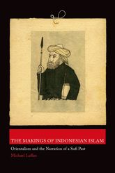 The Makings of Indonesian IslamOrientalism and the Narration of a Sufi Past