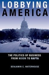 Lobbying AmericaThe Politics of Business from Nixon to NAFTA$