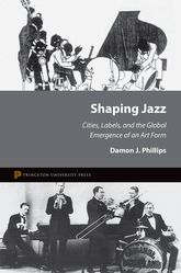Shaping Jazz – Cities, Labels, and the Global Emergence of an Art Form - Princeton Scholarship Online