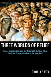 Three Worlds of ReliefRace, Immigration, and the American Welfare State from the Progressive Era to the New Deal