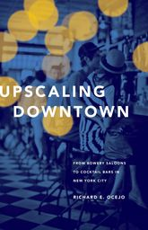 Upscaling DowntownFrom Bowery Saloons to Cocktail Bars in New York City