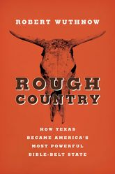 Rough CountryHow Texas Became America's Most Powerful Bible-Belt State$