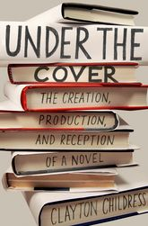 Under the CoverThe Creation, Production, and Reception of a Novel