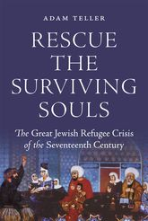 Rescue the Surviving SoulsThe Great Jewish Refugee Crisis of the Seventeenth Century