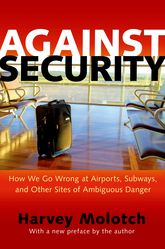 Against SecurityHow We Go Wrong at Airports, Subways, and Other Sites of Ambiguous Danger$