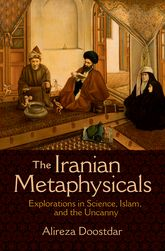 The Iranian Metaphysicals: Explorations in Science, Islam, and the Uncanny