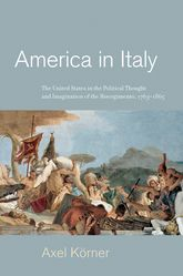 America in Italy - The United States in the Political Thought and Imagination of the Risorgimento, 1763-1865 | Princeton Scholarship Online