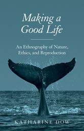 Making a Good Life – An Ethnography of Nature, Ethics, and Reproduction - Princeton Scholarship Online
