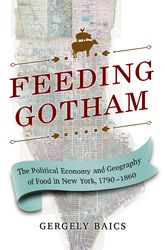 Feeding GothamThe Political Economy and Geography of Food in New York, 1790-1860