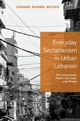 Everyday Sectarianism in Urban LebanonInfrastructures, Public Services, and Power