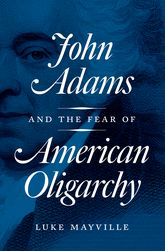 John Adams and the Fear of American Oligarchy - Princeton Scholarship Online