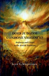 Does Judaism Condone Violence?Holiness and Ethics in the Jewish Tradition