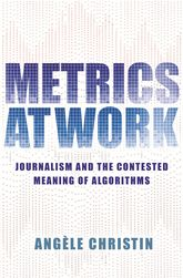 Metrics at WorkJournalism and the Contested Meaning of Algorithms